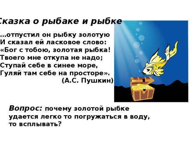 Сказка о рыбаке и рыбке  … отпустил он рыбку золотую И сказал ей ласковое слово: «Бог с тобою, золотая рыбка! Твоего мне откупа не надо; Ступай себе в синее море, Гуляй там себе на просторе».  (А.С. Пушкин) Вопрос: почему золотой рыбке удается легко то погружаться в воду, то всплывать?