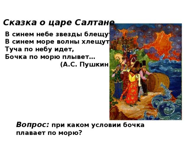 Сказка о царе Салтане  В синем небе звезды блещут, В синем море волны хлещут, Туча по небу идет, Бочка по морю плывет…  (А.С. Пушкин) Вопрос: при каком условии бочка плавает по морю?