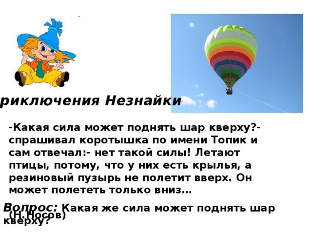 Приключения Незнайки  -Какая сила может поднять шар кверху?- спрашивал коротышка по имени Топик и сам отвечал:- нет такой силы! Летают птицы, потому, что у них есть крылья, а резиновый пузырь не полетит вверх. Он может полететь только вниз…  (Н.Носов)  Вопрос: Какая же сила может поднять шар кверху?