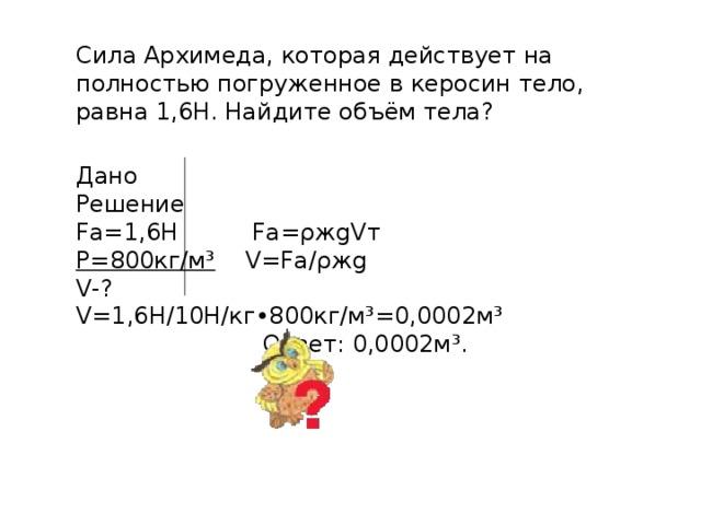 Сила Архимеда, которая действует на полностью погруженное в керосин тело, равна 1,6Н. Найдите объём тела? Дано Решение Fа=1,6Н Fa=ρжgVт Ρ=800кг/м³ V=Fa/ρжg V-? V=1,6H/10H/кг•800кг/м³=0,0002м³  Ответ: 0,0002м³.