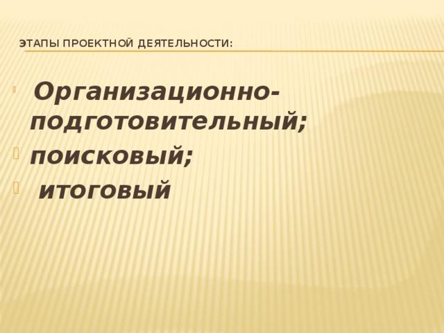 Этапы проектной деятельности:    Организационно-подготовительный; поисковый;  итоговый