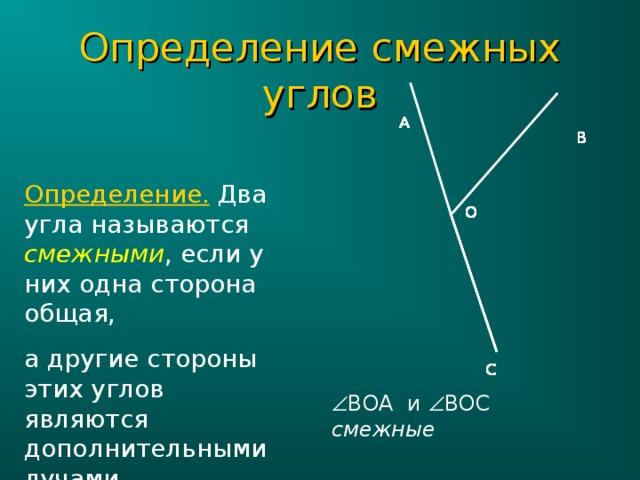Определение смежных углов А А А А А А А А В В В В В В В В Определение. Два угла называются смежными , если у них одна сторона общая, а другие стороны этих углов являются дополнительными лучами. О О О О О О О О С С С С С С С С  ВОА и  ВОС смежные