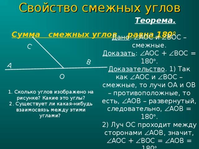 C войство смежных углов  Теорема.  Сумма смежных углов равна 180 0 С О A B Дано :  AOC и  BOC – смежные. Доказать :  AOC +  BOC = 180  . Доказательство . 1) Так как  AOC и  BOC – смежные, то лучи ОА и ОВ – противоположные, то есть,  AOB – развернутый, следовательно,  AOB = 180  . 2) Луч OC проходит между сторонами  AOB , значит,  AOC +  BOC =  AOB = 180  1. Сколько углов изображено на рисунке? Какие это углы? 2. Существует ли какая-нибудь взаимосвязь между этими углами?