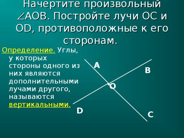 Начертите произвольный  AOB . Постройте лучи OC и OD , противоположные к его сторонам. Определение.  Углы, у которых стороны одного из них являются дополнительными лучами другого, называются вертикальными. А В О D С