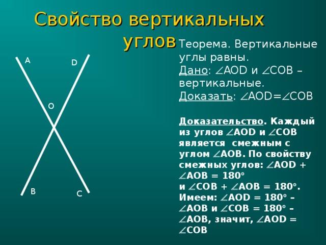 Свойство вертикальных углов Теорема. Вертикальные углы равны. Дано :  AOD и  COB – вертикальные. Доказать :  AOD=  COB Доказательство . Каждый из углов  AOD и  COB является смежным  с углом  AOB .  По свойству смежных углов:  AOD +   AOB = 180   и  CO В  +  AOB = 180  . Имеем:  AOD = 180  –  AOB и  COB = 180  –  AOB , значит,  AOD =  COB  A D O B C