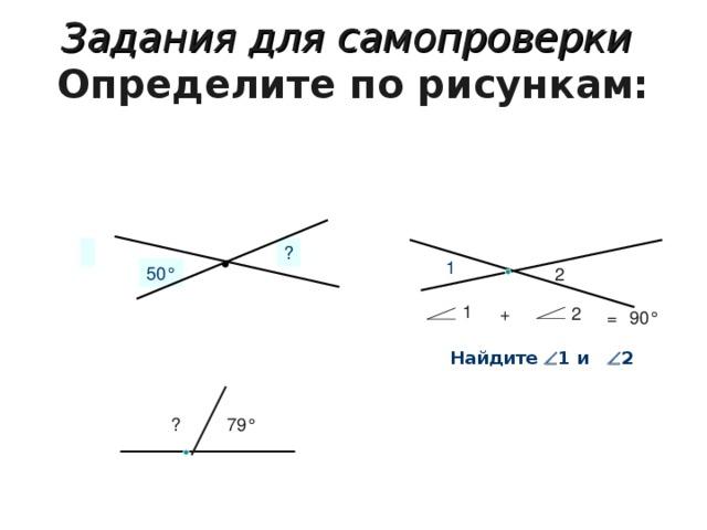 Задания для самопроверки   Определите по рисункам:   ? 1 50 ° 2 1 + 2 = 90 ° Найдите   1 и  2 ? 79 °