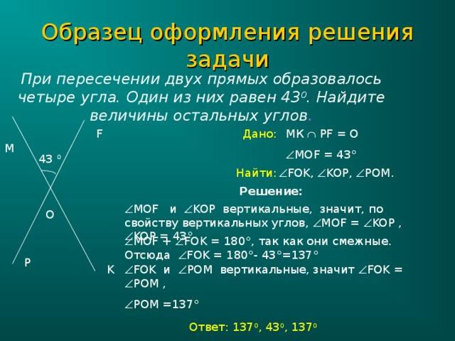 Образец оформления решения задачи При пересечении двух прямых образовалось четыре угла. Один из них равен 43 0 . Найдите величины остальных углов . МК   PF = О Дано: F  МО F = 43 ° M 43 0  FOK,  KOP,  POM.  Найти: Решение:  МО F и  KOP вертикальные, значит, по свойству вертикальных углов,  МО F =  KOP ,  KOP = 43 ° O  МО F +  FOK = 180 ° , так как они смежные. Отсюда  FOK = 180 ° - 43 ° =137 ° P K  FOK и  POM вертикальные, значит  FOK =  POM ,  POM =137 ° Ответ: 137 0 , 43 0 , 137 0
