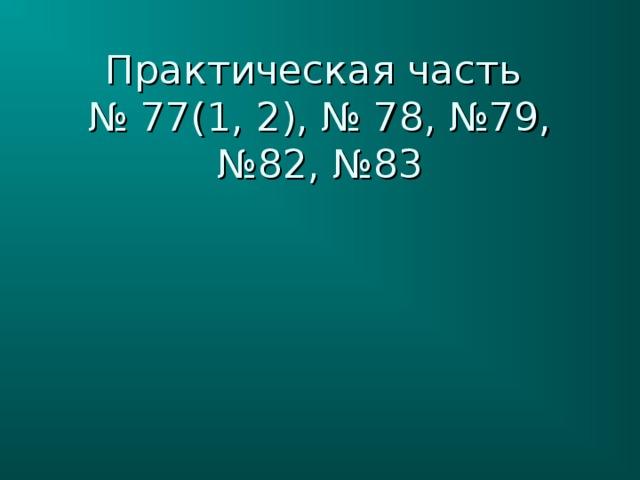 Практическая часть  № 77(1, 2), № 78, №79, №82, №83