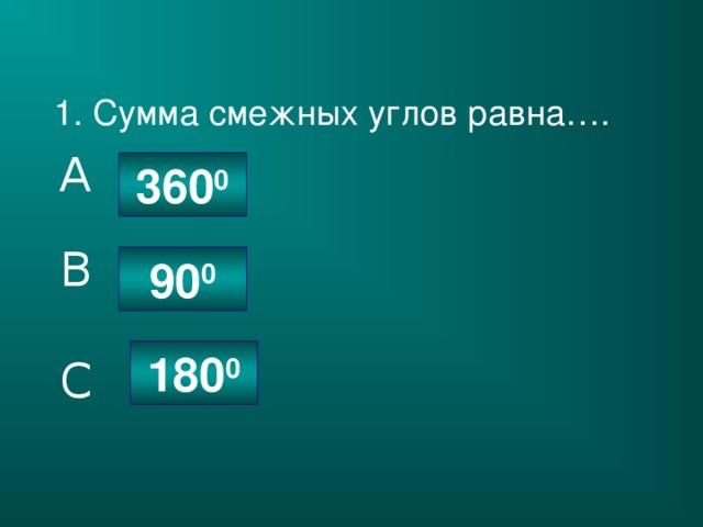 1. Сумма смежных углов равна…. A 360 0 B 90 0 180 0 C
