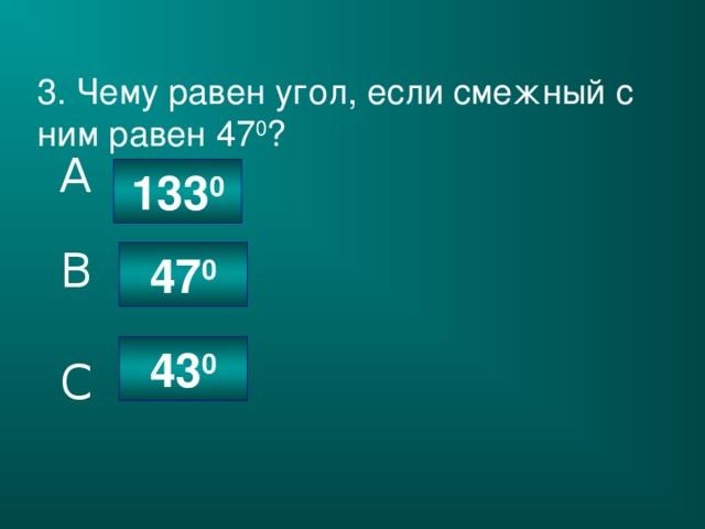 3. Чему равен угол, если смежный с ним равен 47 0 ? A 133 0 B 47 0 43 0 C