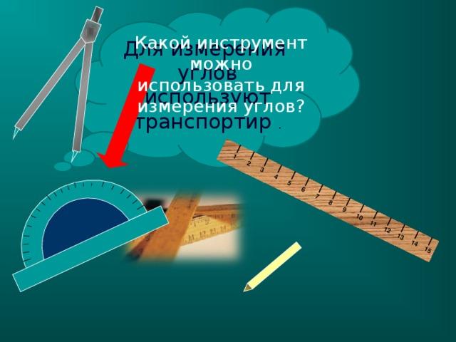 1 2 3 4 5 6 7 8 9 10 11 12 13 14 15 Для измерения углов используют транспортир . Какой инструмент можно использовать для измерения углов? -Покажите прямой угол на угольнике. -Как назвать остальные углы? (не прямые) -Они больше или меньше прямого угла? 5 5