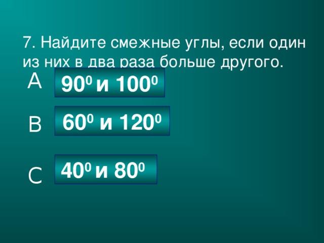 7. Найдите смежные углы, если один из них в два раза больше другого. A 90 0 и 100 0 60 0 и 120 0 B 40 0 и 80 0  C