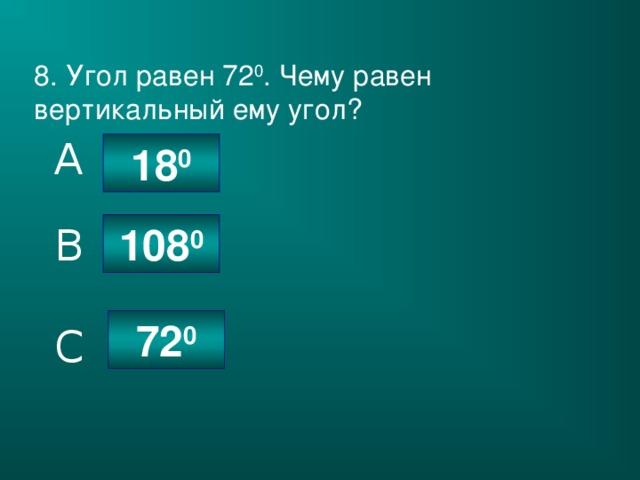 8. Угол равен 72 0 . Чему равен вертикальный ему угол? A 18 0 108 0 B 72 0 C