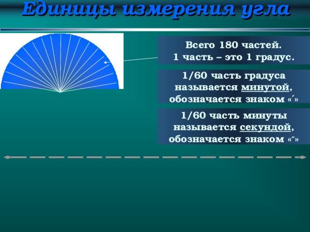 Единицы измерения угла Всего 18 0 частей. 1 часть – это 1 градус. 1/60 часть градуса называется минутой , обозначается знаком « ′ » 1/60 часть минуты называется секундой , обозначается знаком « ″ »