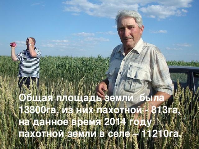 Общая площадь земли была 13800га, из них пахотной - 813га, на данное время 2014 году пахотной земли в селе – 11210га.