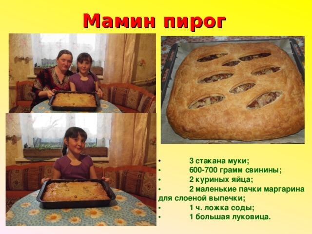 Мамин пирог •  3 стакана муки; •  600-700 грамм свинины; •  2 куриных яйца; •  2 маленькие пачки маргарина для слоеной выпечки; •  1 ч. ложка соды; •  1 большая луковица.