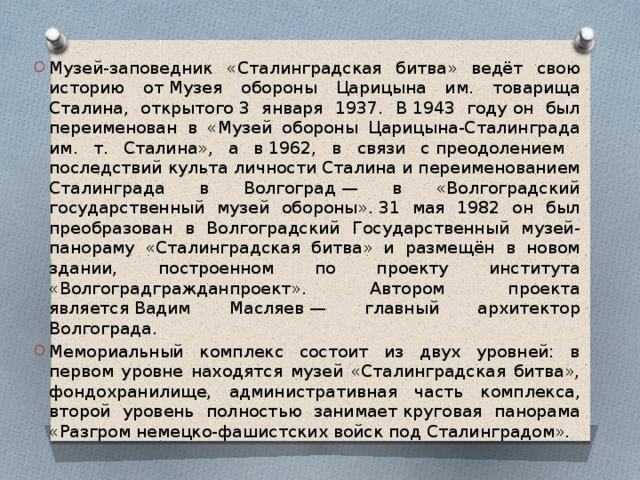 Музей-заповедник «Сталинградская битва» ведёт свою историю отМузея обороны Царицына им. товарища Сталина, открытого3 января 1937. В1943 годуон был переименован в «Музей обороны Царицына-Сталинграда им. т. Сталина», а в1962, в связи спреодолением последствий культа личности Сталинаи переименованием Сталинграда в Волгоград— в «Волгоградский государственный музей обороны».31 мая 1982 он был преобразован в Волгоградский Государственный музей-панораму «Сталинградская битва» и размещён в новом здании, построенном по проекту института «Волгоградгражданпроект». Автором проекта являетсяВадим Масляев— главный архитектор Волгограда. Мемориальный комплекс состоит из двух уровней: в первом уровне находятся музей «Сталинградская битва», фондохранилище, административная часть комплекса, второй уровень полностью занимаеткруговая панорама «Разгром немецко-фашистских войск под Сталинградом».