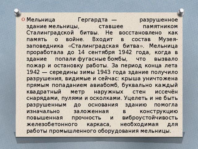 Мельница Гергардта— разрушенное зданиемельницы, ставшее памятником Сталинградской битвы. Не восстановлено как память о войне. Входит в состав Музея-заповедника «Сталинградская битва». Мельница проработала до 14 сентября 1942 года, когда в здание попалифугасныебомбы, что вызвало пожар и остановку работы. За период конца лета 1942— середины зимы 1943 года здание получило разрушения, видимые и сейчас: крыша уничтожена прямым попаданием авиабомб, буквально каждый квадратный метр наружных стен иссечён снарядами, пулями и осколками. Уцелеть и не быть разрушенным до основания зданию помогла изначально заложенная в конструкцию повышенная прочность и виброустойчивость железобетонного каркаса, необходимая для работы промышленного оборудования мельницы.