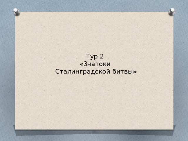 Тур 2  «Знатоки  Сталинградской битвы»