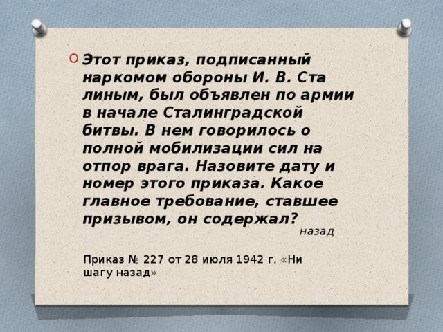Этот приказ, подписанный наркомом обороны И. В. Сталиным, был объявлен по армии в начале Сталинградской битвы. В нем говорилось о полной мобилизации сил на отпор врага. Назовите дату и номер этого приказа. Какое главное требование, ставшее призывом, он содержал?