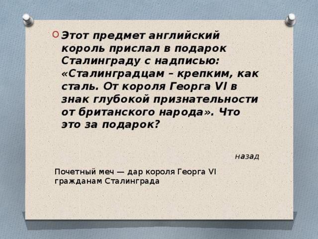 Этот предмет английский король прислал в подарок Сталинграду с надписью: «Сталинградцам – крепким, как сталь. От короля Георга VI в знак глубокой признательности от британского народа». Что это за подарок?