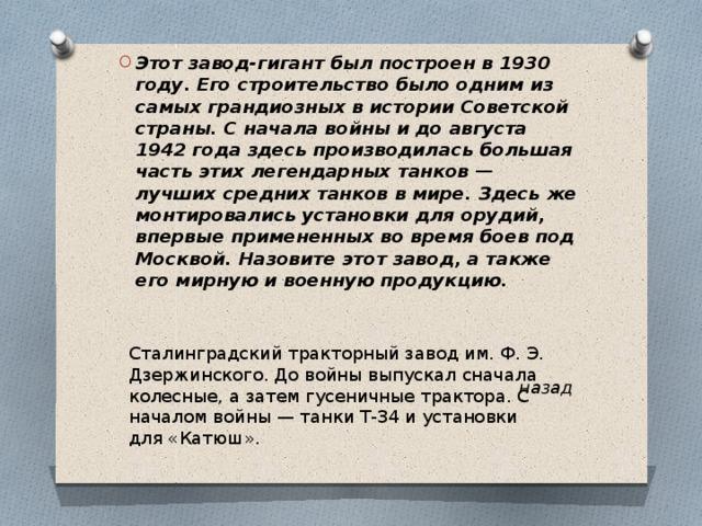 Этот завод-гигант был построен в 1930 году. Его строительство было одним из самых грандиозных в истории Советской страны. С начала войны и до августа 1942 года здесь производилась большая часть этих легендарных танков — лучших средних танков в мире. Здесь же монтировались установки для орудий, впервые примененных во время боев под Москвой. Назовите этот завод, а также его мирную и военную продукцию.
