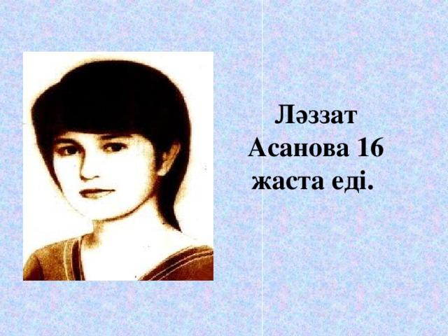 Ләззат Асанова 16 жаста еді.