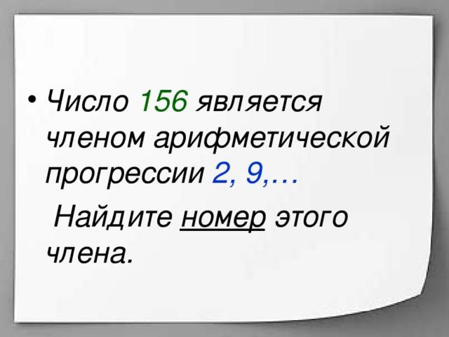 Число 156 является членом арифметической прогрессии 2, 9,…  Найдите номер