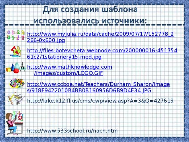 http://www.myjulia.ru/data/cache/2009/07/17/152778_2266-0x600.jpg http://files.botevcheta.webnode.com/200000016-45175461c2/1stationery15-med.jpg http:// www.mathknowledge.com /images/custom/LOGO.GIF http://www.ccboe.net/Teachers/Durham_Sharon/images/918F9422010B4BB0B160956D6B9D4E34.JPG http://lake.k12.fl.us/cms/cwp/view.asp?A=3&Q=427619  http://www.533school.ru/nach.htm