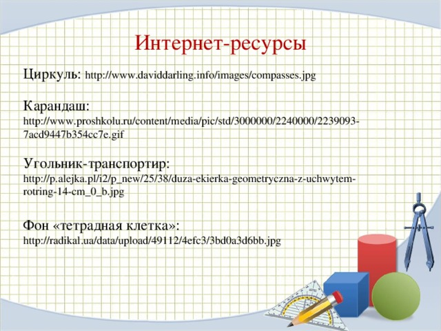 Интернет-ресурсы Циркуль: http://www.daviddarling.info/images/compasses.jpg Карандаш: http://www.proshkolu.ru/content/media/pic/std/3000000/2240000/2239093-7acd9447b354cc7e.gif Угольник-транспортир:  http://p.alejka.pl/i2/p_new/25/38/duza-ekierka-geometryczna-z-uchwytem-rotring-14-cm_0_b.jpg Фон «тетрадная клетка»: http://radikal.ua/data/upload/49112/4efc3/3bd0a3d6bb.jpg