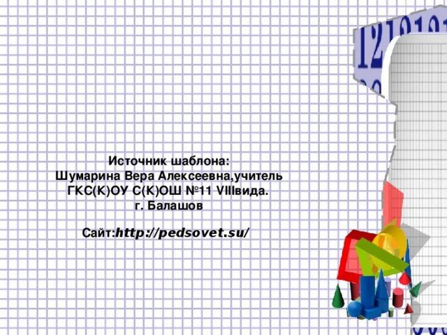 Источник шаблона:  Шумарина Вера Алексеевна,учитель ГКС(К)ОУ С(К)ОШ №11 VIII вида.   г. Балашов  Сайт: http :// pedsovet.su /