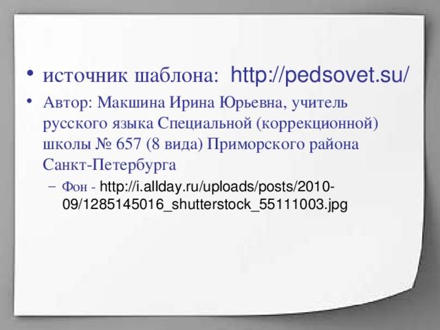 источник шаблона: http://pedsovet.su/ Автор: Макшина Ирина Юрьевна, учитель русского языка Специальной (коррекционной) школы № 657 (8 вида) Приморского района Санкт-Петербурга Фон - http://i.allday.ru/uploads/posts/2010-09/1285145016_shutterstock_55111003.jpg Фон - http://i.allday.ru/uploads/posts/2010-09/1285145016_shutterstock_55111003.jpg