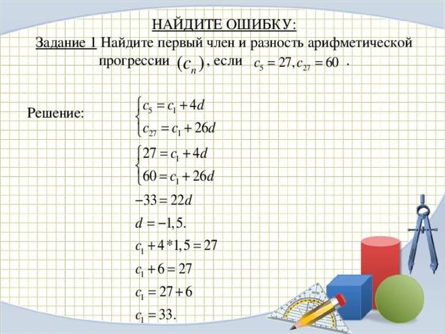 НАЙДИТЕ ОШИБКУ:  Задание 1 Найдите первый член и разность арифметической  прогрессии , если .  Решение: