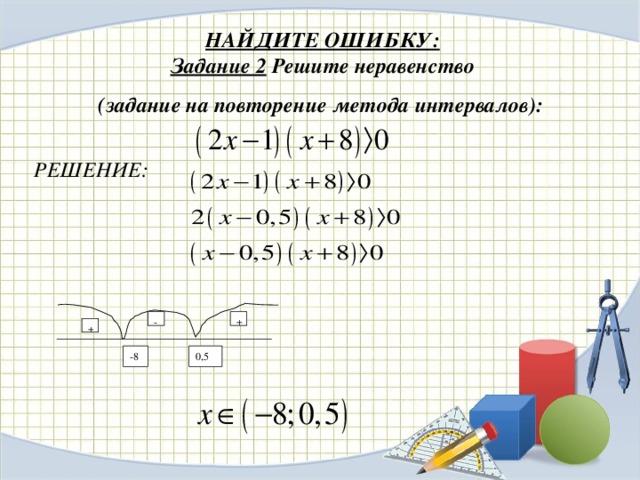 НАЙДИТЕ ОШИБКУ:  Задание 2  Решите неравенство  (задание на повторение метода интервалов):  РЕШЕНИЕ: - + + -8 0,5