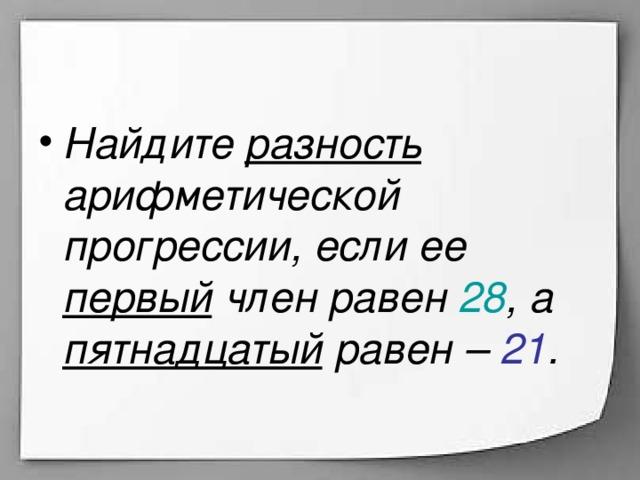 Найдите разность арифметической прогрессии, если ее первый член равен 28 , а пятнадцатый