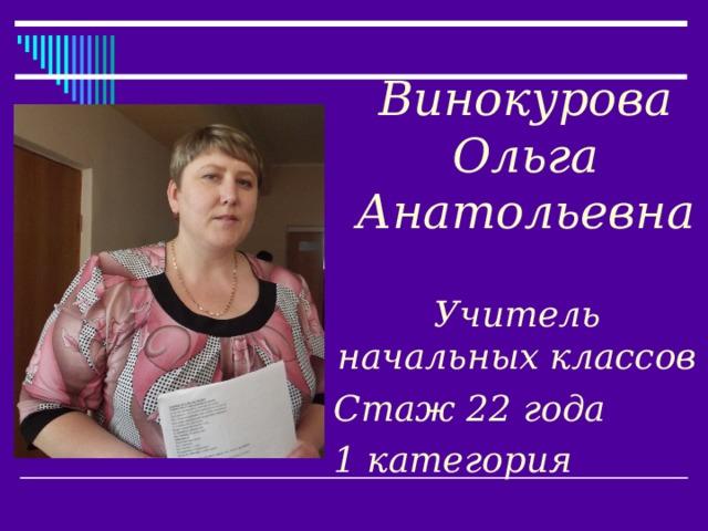 Винокурова  Ольга  Анатольевна   Учитель начальных классов Стаж 22 года 1 категория