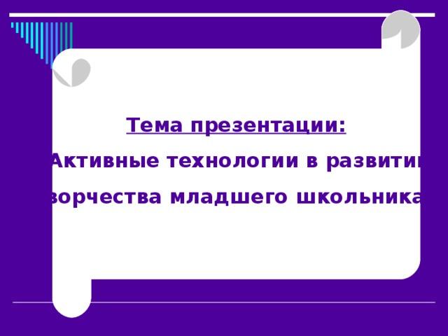 Тема презентации: «Активные технологии в развитии творчества младшего школьника»