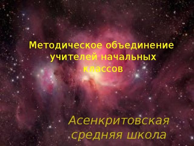 Методическое объединение  учителей начальных  классов Асенкритовская средняя школа