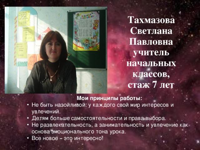 Тахмазова Светлана Павловна учитель начальных классов, стаж 7 лет  Мои принципы работы: