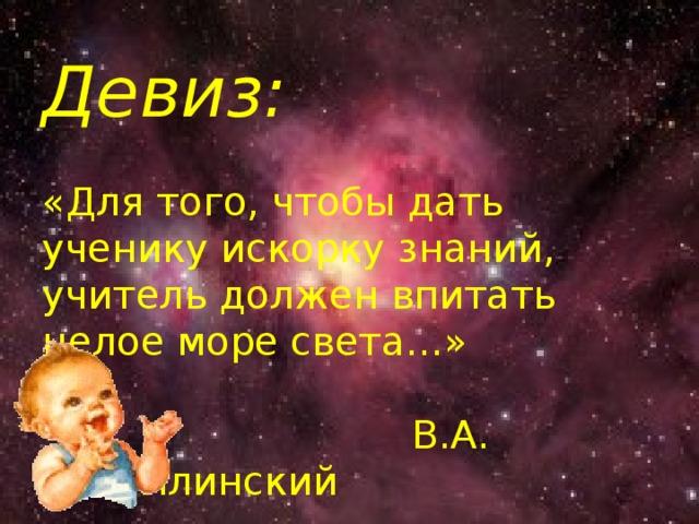 Девиз:   «Для того, чтобы дать ученику искорку знаний, учитель должен впитать целое море света…»    В.А. Сухомлинский
