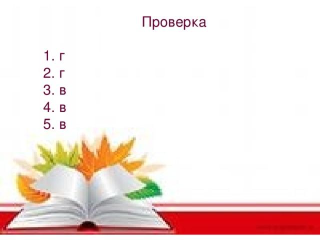 Проверка 1. г 2. г 3. в 4. в 5. в
