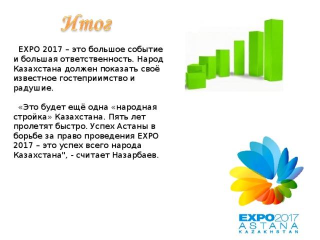 EXPO 2017 – это большое событие и большая ответственность. Народ Казахстана должен показать своё известное гостеприимство и радушие.  «Это будет ещё одна «народная стройка» Казахстана. Пять лет пролетят быстро. Успех Астаны в борьбе за право проведения EXPO 2017 – это успех всего народа Казахстана