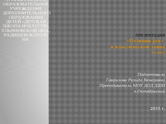 Муниципальное образовательное учреждение  дополнительного образования детей «детская школа искусств»  Ульяновской обл., Радищевского р-на  ПРЕЗЕНТАЦИЯ «Позиции рук» в классическом танце 3 класс    Подготовила Гаврилова Резида Венеровна Преподаватель МОУ ДОД ДШИ п.Октябрьский    2015 г.