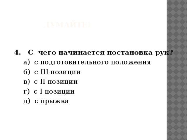 Думайте!  4. С чего начинается постановка рук?  а) с подготовительного положения  б) с III позиции  в) с II позиции  г) с I позиции  д) с прыжка