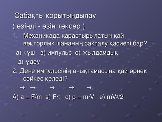Сабақты қорытындылау ( өзіңді - өзің тексер ) Механикада қарастырылатын қай векторлық шаманың сақталу қасиеті бар?  а) күш в) импульс с) жылдамдық  д) үдеу 2. Дене импульсінің анықтамасына қай өрнек сәйкес келеді?  →  → →  → → А) а = F/m в) F · t с) p = m ·V е) mV 2 /2