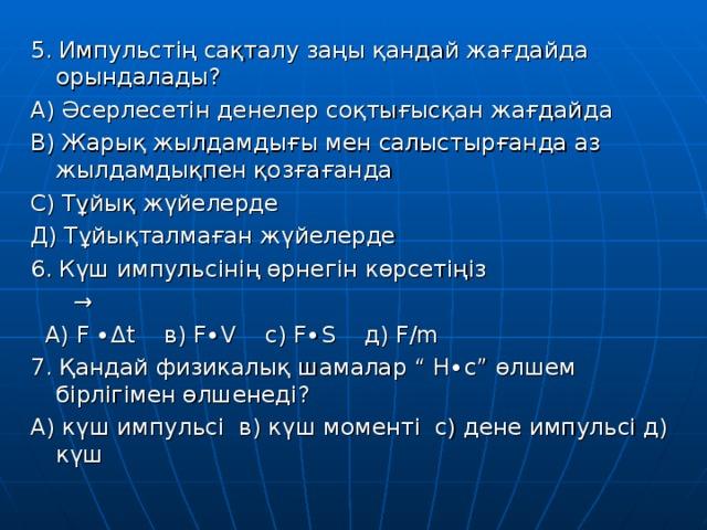 """5. Импульстің сақталу заңы қандай жағдайда орындалады? А) Әсерлесетін денелер соқтығысқан жағдайда В) Жарық жылдамдығы мен салыстырғанда аз жылдамдықпен қозғағанда С) Тұйық жүйелерде Д) Тұйықталмаған жүйелерде 6. Күш импульсінің өрнегін көрсетіңіз →  А) F ∙ Δ t   в) F∙V   с) F∙S   д) F/m 7. Қандай физикалық шамалар """" Н∙с"""" өлшем бірлігімен өлшенеді? А) күш импульсі в) күш моменті с) дене импульсі д) күш"""