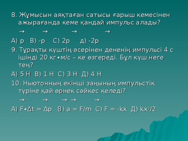 8 . Жұмысын аяқтаған сатысы ғарыш кемесінен ажырағанда кеме қандай импульс алады?  → → → → А) p   В) -p  C ) 2p   д) -2p 9. Тұрақты күштің әсерінен дененің импульсі 4 с ішінді 20 кг ∙м/с – ке өзгереді. Бұл күш неге тең? А) 5 Н В) 1 Н С) 3 Н Д) 4 Н 10. Ньютонның екінші заңының импульстік түріне қай өрнек сәйкес келеді?  → → → → → А) F∙ Δ t = Δ p   В) a = F/m С) F = -kx   Д) kx 2 /2