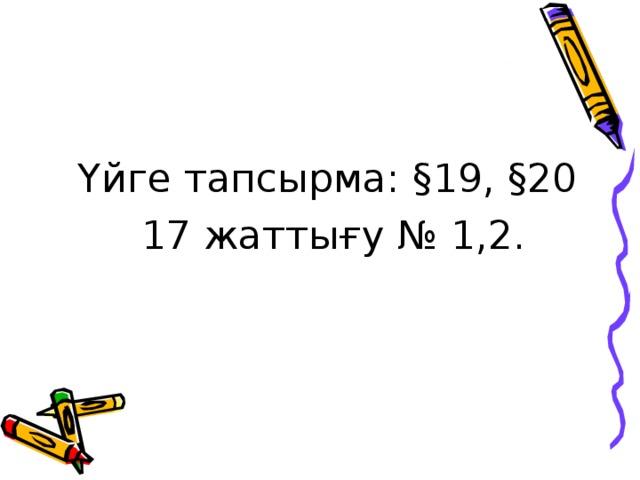 Үйге тапсырма: § 19, § 20 17 жаттығу № 1,2.
