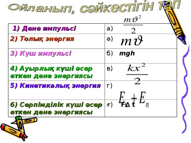 1) Дене импульсі  а) 2) Толық энергия  ә)  3) Күш импульсі  б) mgh  4 ) Ауырлық күші әсер еткен дене энергиясы  в) 5 ) Кинетикалық энергия  г) 6) Серпімділік күші әсер еткен дене энергиясы  ғ) F∆  t