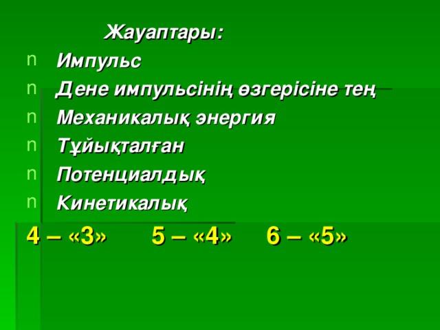 Жауаптары: Импульс Дене импульсінің өзгерісіне тең Механикалық энергия Тұйықталған Потенциалдық Кинетикалық 4 – «3»  5 – «4» 6 – «5»